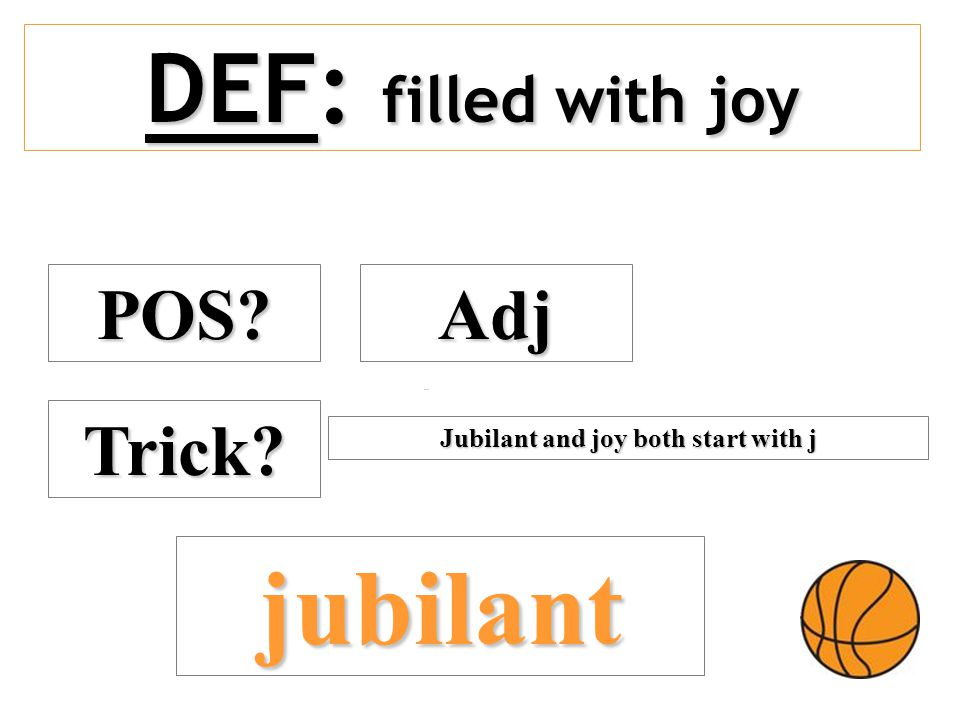 DEF: filled with joy POS? Adj Trick? jubilant Jubilant and joy both start with j