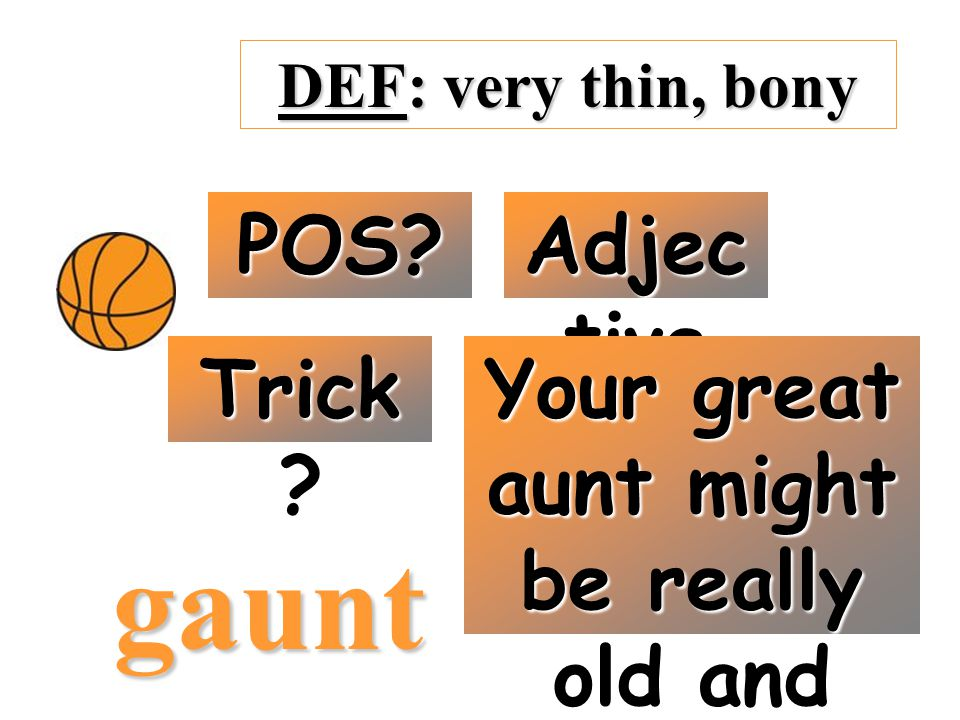DEF: very thin, bony POS? Adjec tive Trick ? Your great aunt might be really old and skinny gaunt