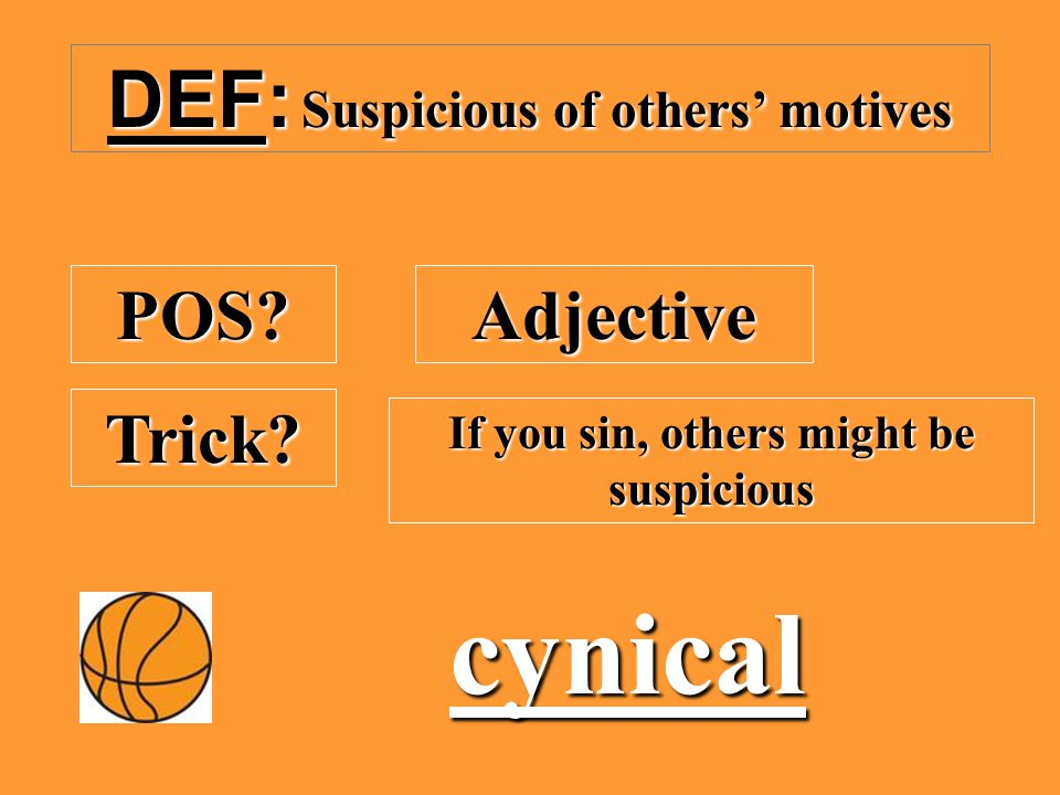 DEF: Suspicious of others' motives POS? Adjective Trick? If you sin, others might be suspicious cynical