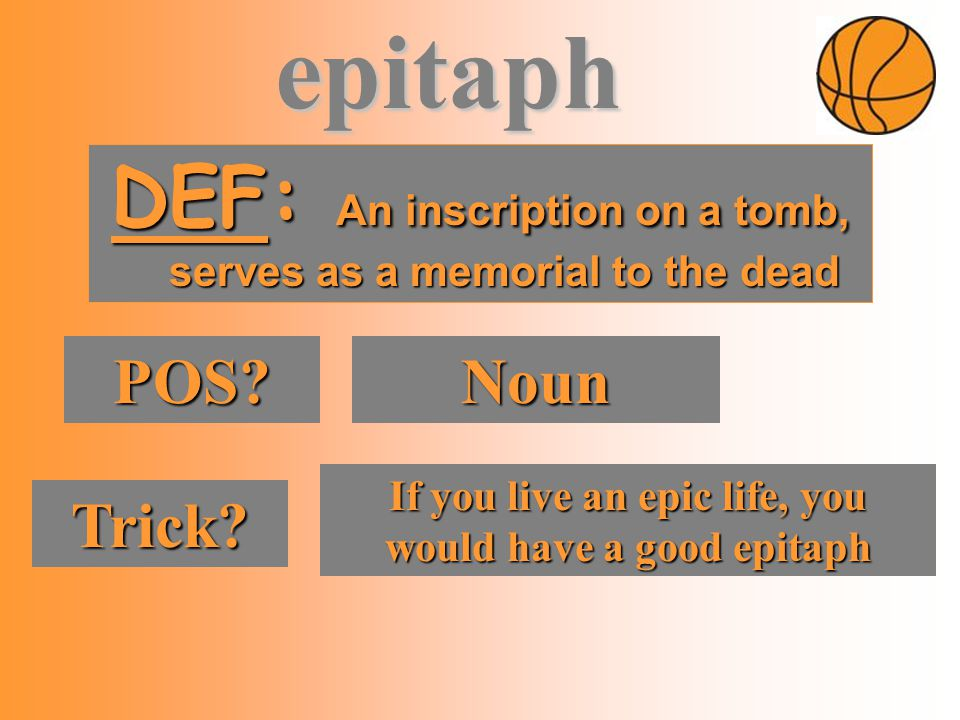 DEF: An inscription on a tomb, serves as a memorial to the dead POS? Noun Trick? If you live an epic life, you would have a good epitaph epitaph