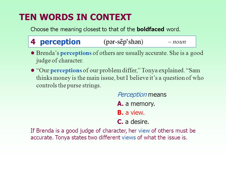 "TEN WORDS IN CONTEXT Brenda's perceptions of others are usually accurate. She is a good judge of character. ""Our perceptions of our problem differ,"" T"