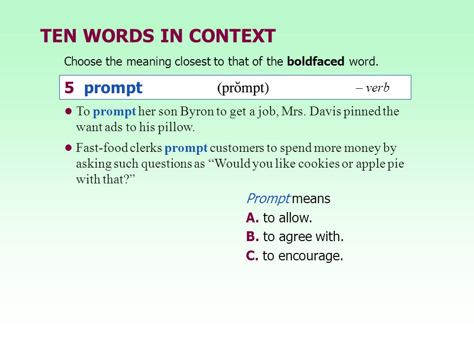 TEN WORDS IN CONTEXT Choose the meaning closest to that of the boldfaced word. Prompt means A. to allow. B. to agree with. C. to encourage. 5 prompt –