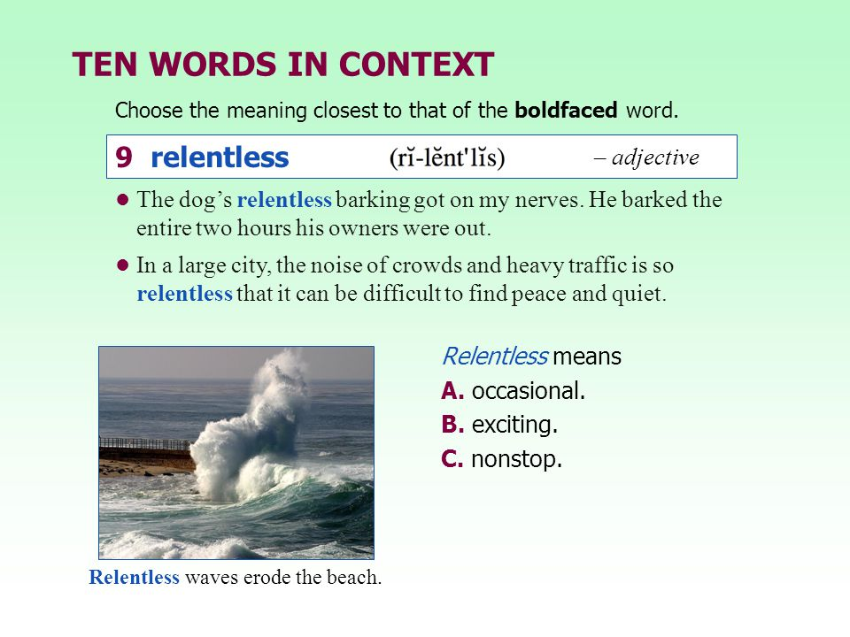TEN WORDS IN CONTEXT Choose the meaning closest to that of the boldfaced word. Relentless means A. occasional. B. exciting. C. nonstop. The dog's rele