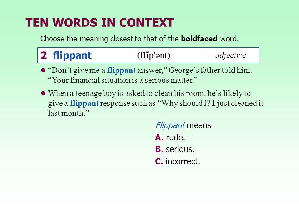 TEN WORDS IN CONTEXT Choose the meaning closest to that of the boldfaced word. 2 flippant – adjective Flippant means A. rude. B. serious. C. incorrect