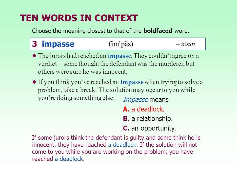TEN WORDS IN CONTEXT Choose the meaning closest to that of the boldfaced word. Impasse means A. a deadlock. B. a relationship. C. an opportunity. The