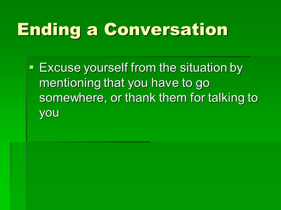 Ending a Conversation  Excuse yourself from the situation by mentioning that you have to go somewhere, or thank them for talking to you