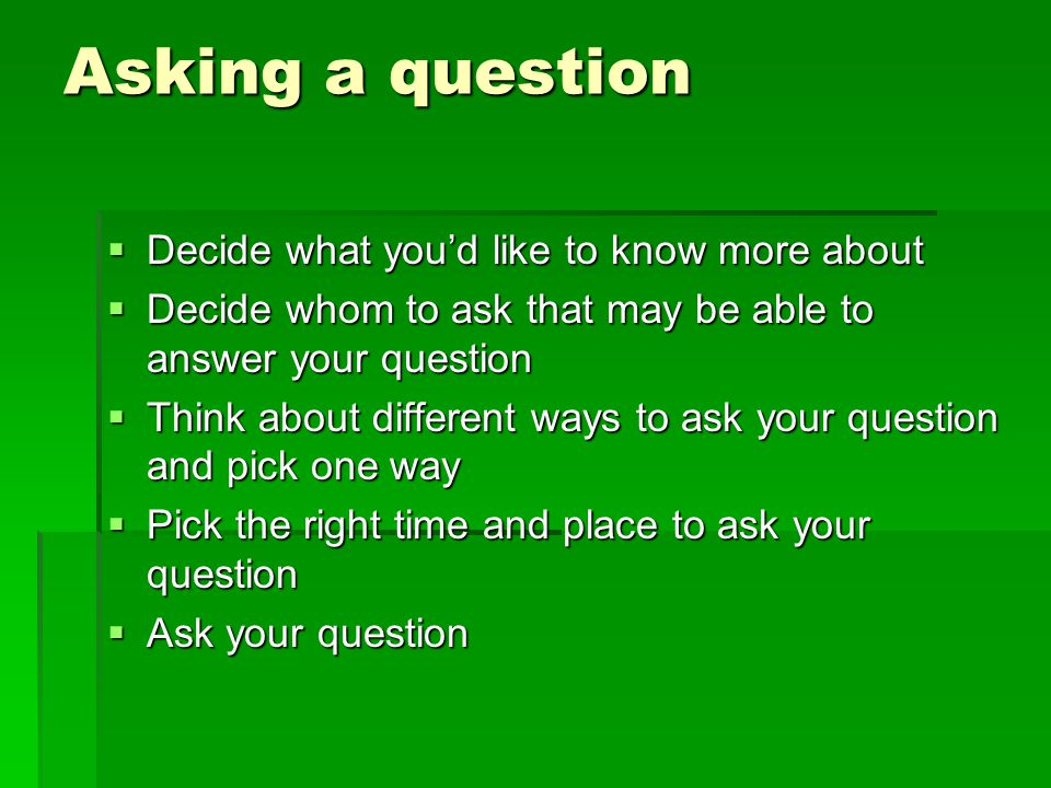 Asking a question  Decide what you'd like to know more about  Decide whom to ask that may be able to answer your question  Think about different wa