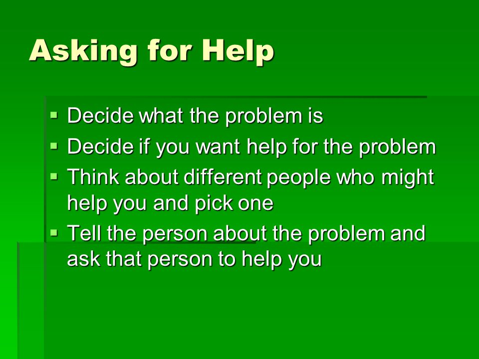 Asking for Help  Decide what the problem is  Decide if you want help for the problem  Think about different people who might help you and pick one