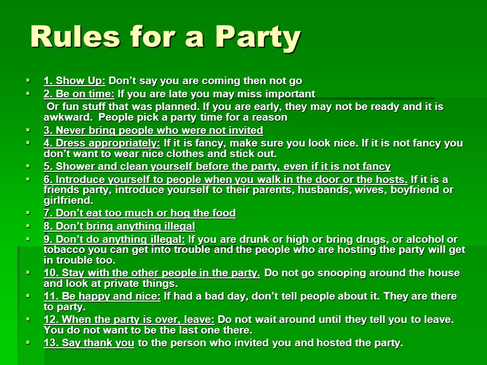 Rules for a Party  1. Show Up: Don't say you are coming then not go  2. Be on time: If you are late you may miss important Or fun stuff that was pla