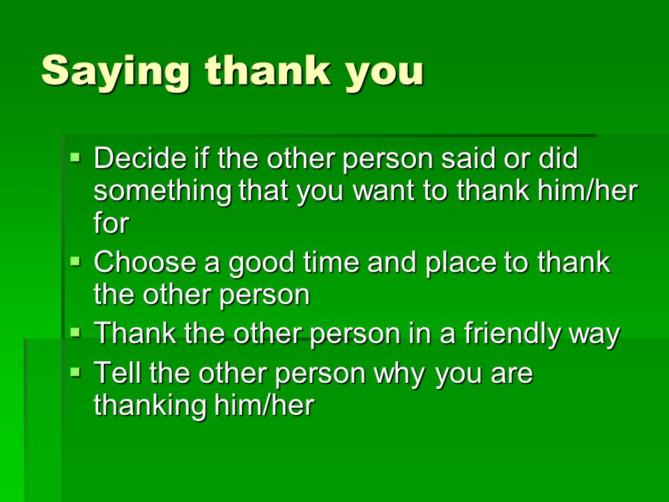 Saying thank you  Decide if the other person said or did something that you want to thank him/her for  Choose a good time and place to thank the oth