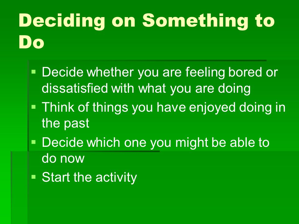 Deciding on Something to Do   Decide whether you are feeling bored or dissatisfied with what you are doing   Think of things you have enjoyed doin