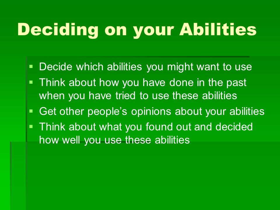 Deciding on your Abilities   Decide which abilities you might want to use   Think about how you have done in the past when you have tried to use t