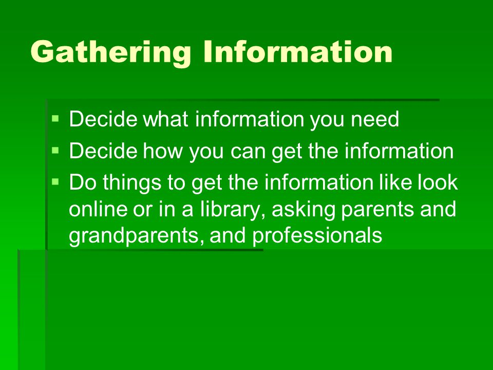 Gathering Information   Decide what information you need   Decide how you can get the information   Do things to get the information like look o
