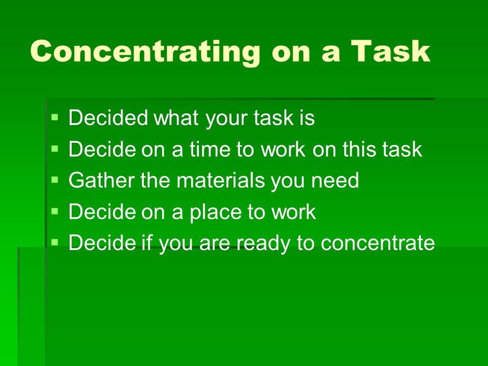 Concentrating on a Task   Decided what your task is   Decide on a time to work on this task   Gather the materials you need   Decide on a plac