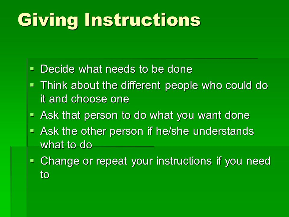 Giving Instructions  Decide what needs to be done  Think about the different people who could do it and choose one  Ask that person to do what you