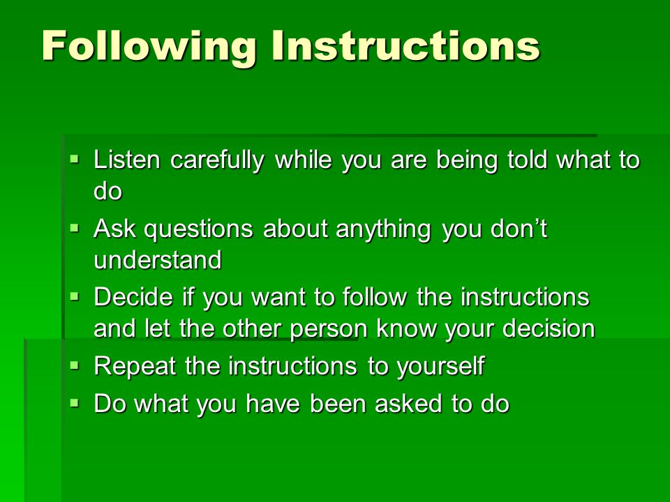 Following Instructions  Listen carefully while you are being told what to do  Ask questions about anything you don't understand  Decide if you want