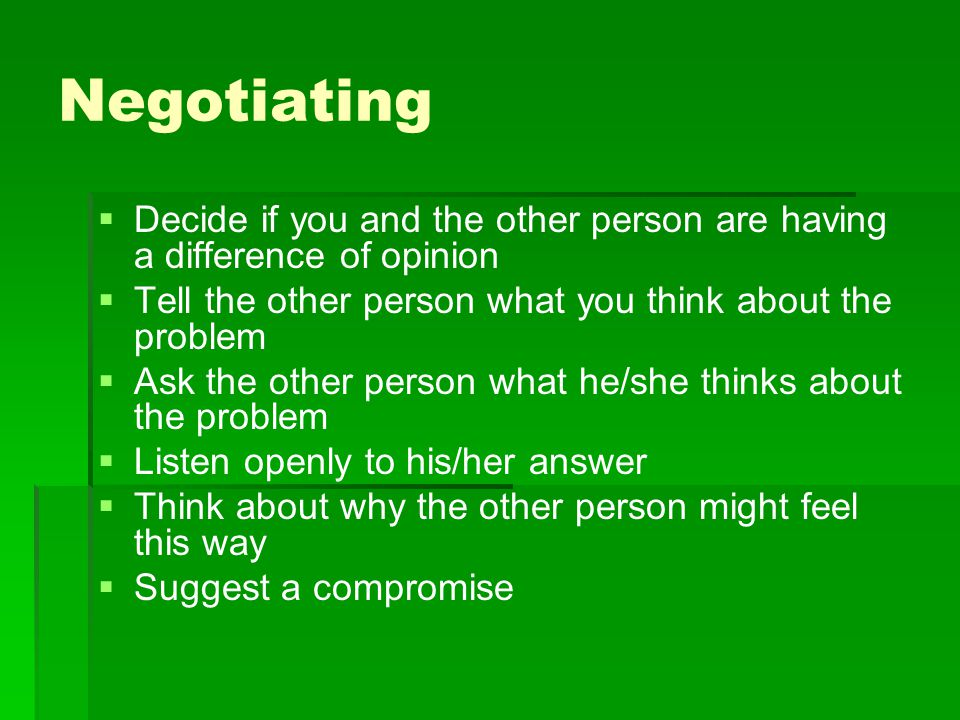 Negotiating   Decide if you and the other person are having a difference of opinion   Tell the other person what you think about the problem   A
