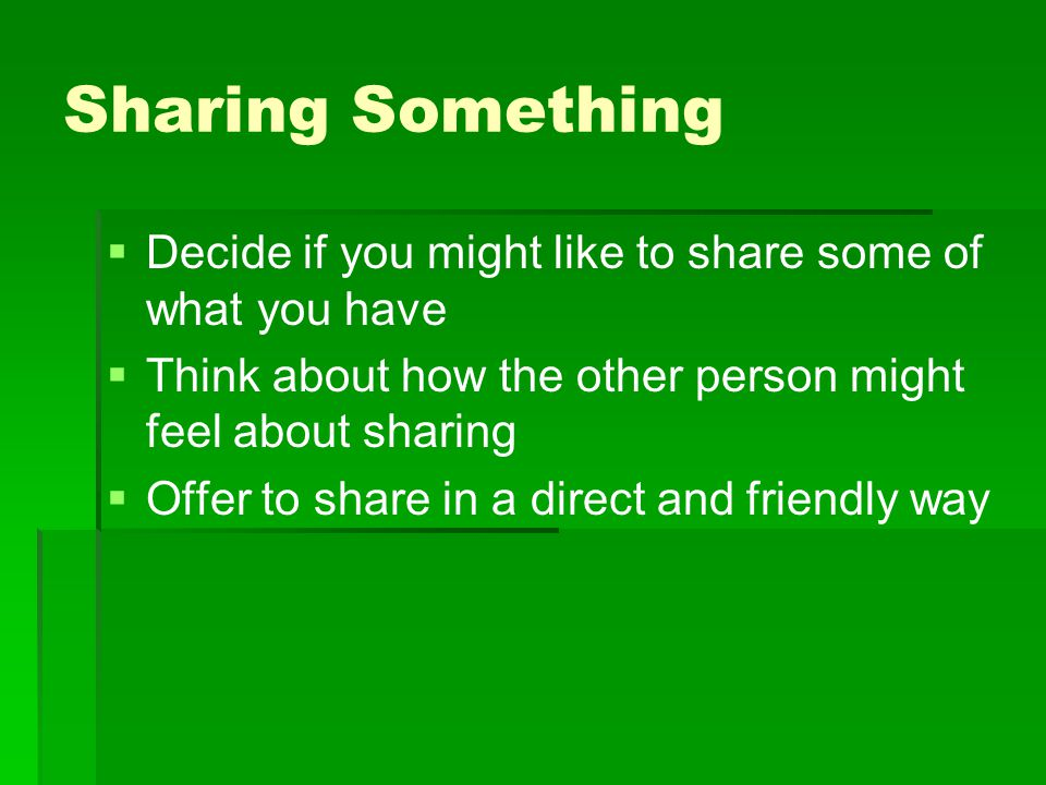 Sharing Something   Decide if you might like to share some of what you have   Think about how the other person might feel about sharing   Offer