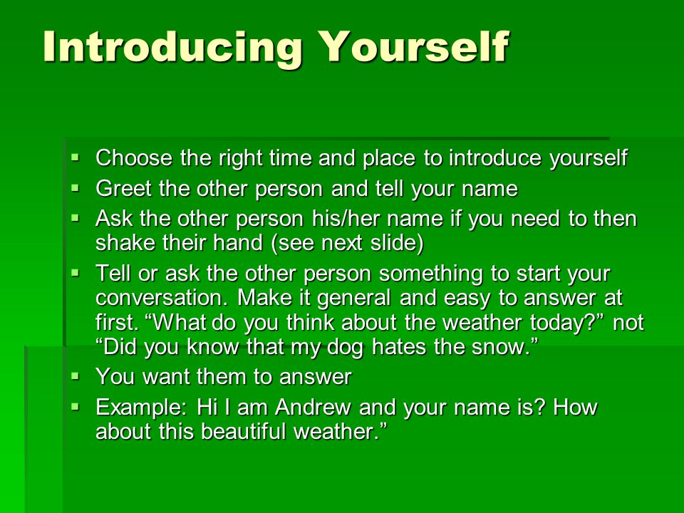 Introducing Yourself  Choose the right time and place to introduce yourself  Greet the other person and tell your name  Ask the other person his/he