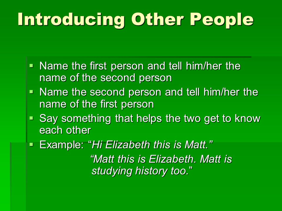 Introducing Other People  Name the first person and tell him/her the name of the second person  Name the second person and tell him/her the name of