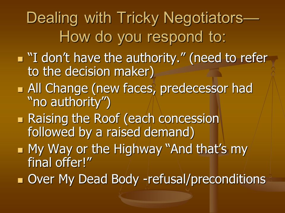 Dealing with Tricky Negotiators— How do you respond to: I don't have the authority. (need to refer to the decision maker) I don't have the authority. (need to refer to the decision maker) All Change (new faces, predecessor had no authority ) All Change (new faces, predecessor had no authority ) Raising the Roof (each concession followed by a raised demand) Raising the Roof (each concession followed by a raised demand) My Way or the Highway And that's my final offer! My Way or the Highway And that's my final offer! Over My Dead Body -refusal/preconditions Over My Dead Body -refusal/preconditions