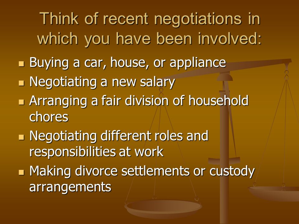 Think of recent negotiations in which you have been involved: Buying a car, house, or appliance Buying a car, house, or appliance Negotiating a new salary Negotiating a new salary Arranging a fair division of household chores Arranging a fair division of household chores Negotiating different roles and responsibilities at work Negotiating different roles and responsibilities at work Making divorce settlements or custody arrangements Making divorce settlements or custody arrangements