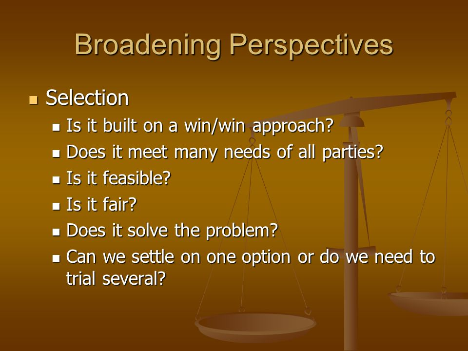 Broadening Perspectives Selection Selection Is it built on a win/win approach.