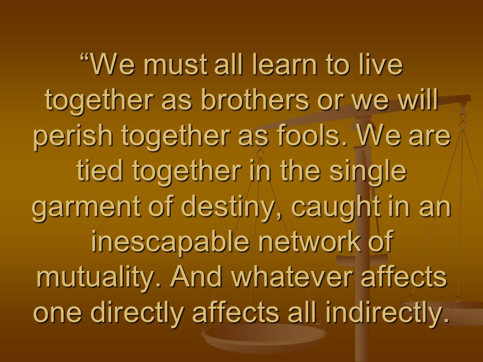 We must all learn to live together as brothers or we will perish together as fools.