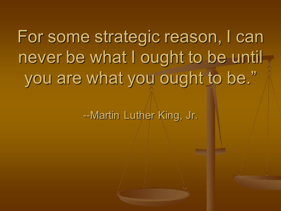 For some strategic reason, I can never be what I ought to be until you are what you ought to be. --Martin Luther King, Jr.