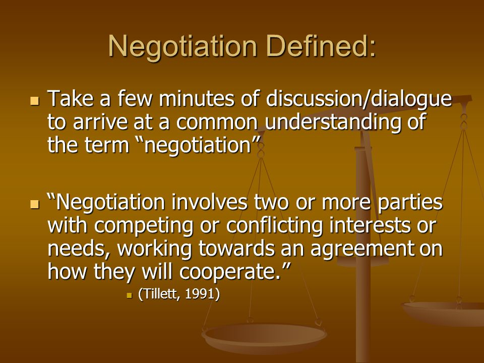 Negotiation Defined: Take a few minutes of discussion/dialogue to arrive at a common understanding of the term negotiation Take a few minutes of discussion/dialogue to arrive at a common understanding of the term negotiation Negotiation involves two or more parties with competing or conflicting interests or needs, working towards an agreement on how they will cooperate. Negotiation involves two or more parties with competing or conflicting interests or needs, working towards an agreement on how they will cooperate. (Tillett, 1991) (Tillett, 1991)