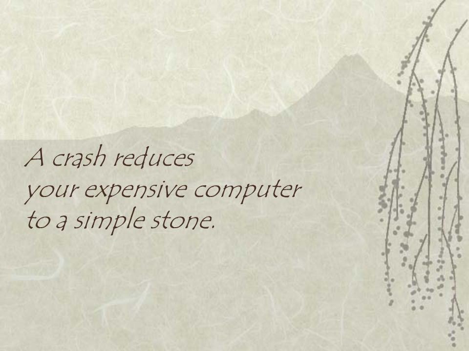 A crash reduces your expensive computer to a simple stone.