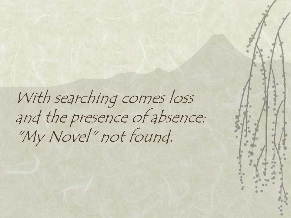 With searching comes loss and the presence of absence:
