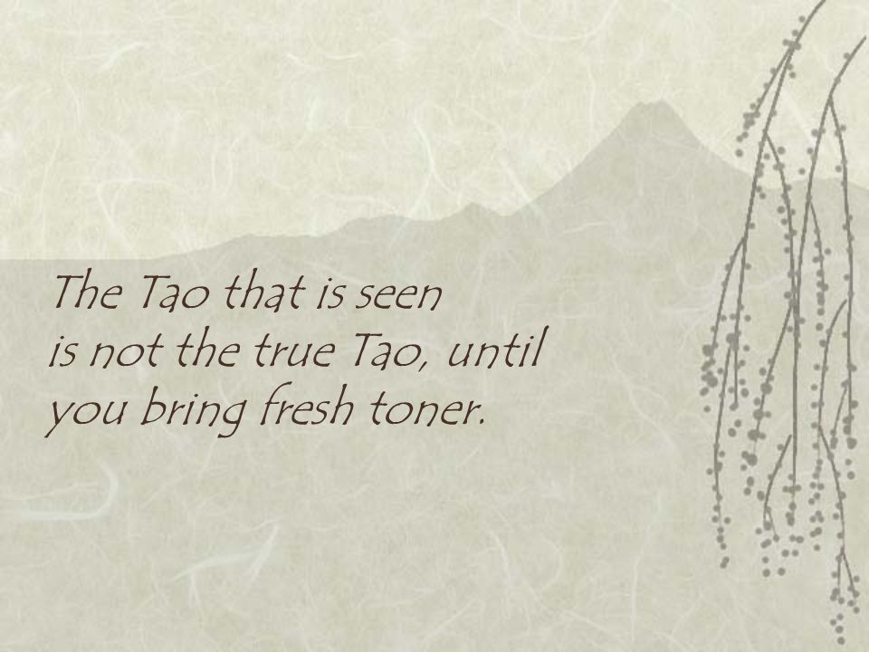 The Tao that is seen is not the true Tao, until you bring fresh toner.