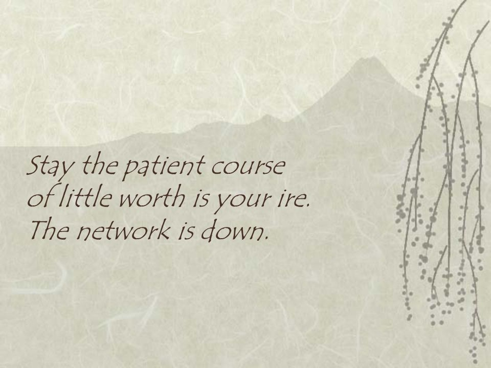 Stay the patient course of little worth is your ire. The network is down.