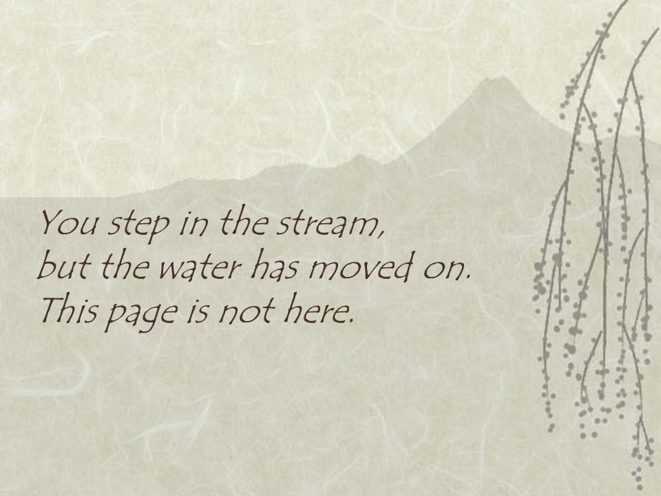 You step in the stream, but the water has moved on. This page is not here.