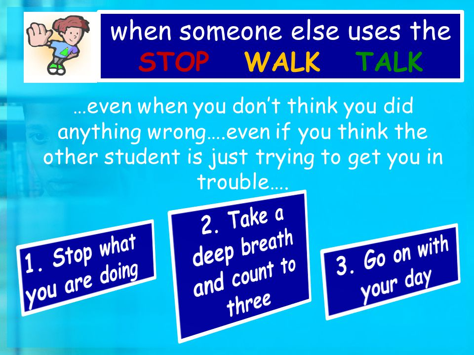 …even when you don't think you did anything wrong….even if you think the other student is just trying to get you in trouble….