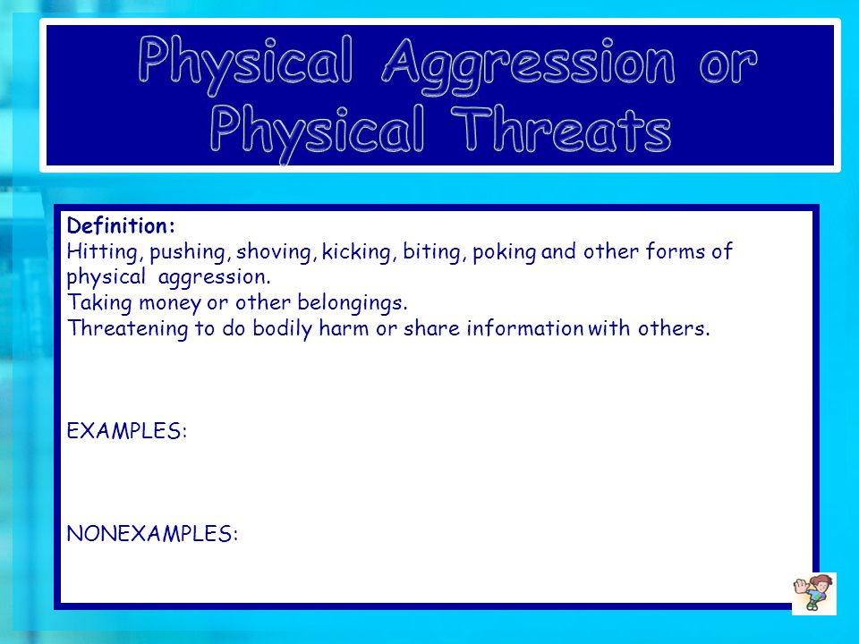 Definition: Hitting, pushing, shoving, kicking, biting, poking and other forms of physical aggression.