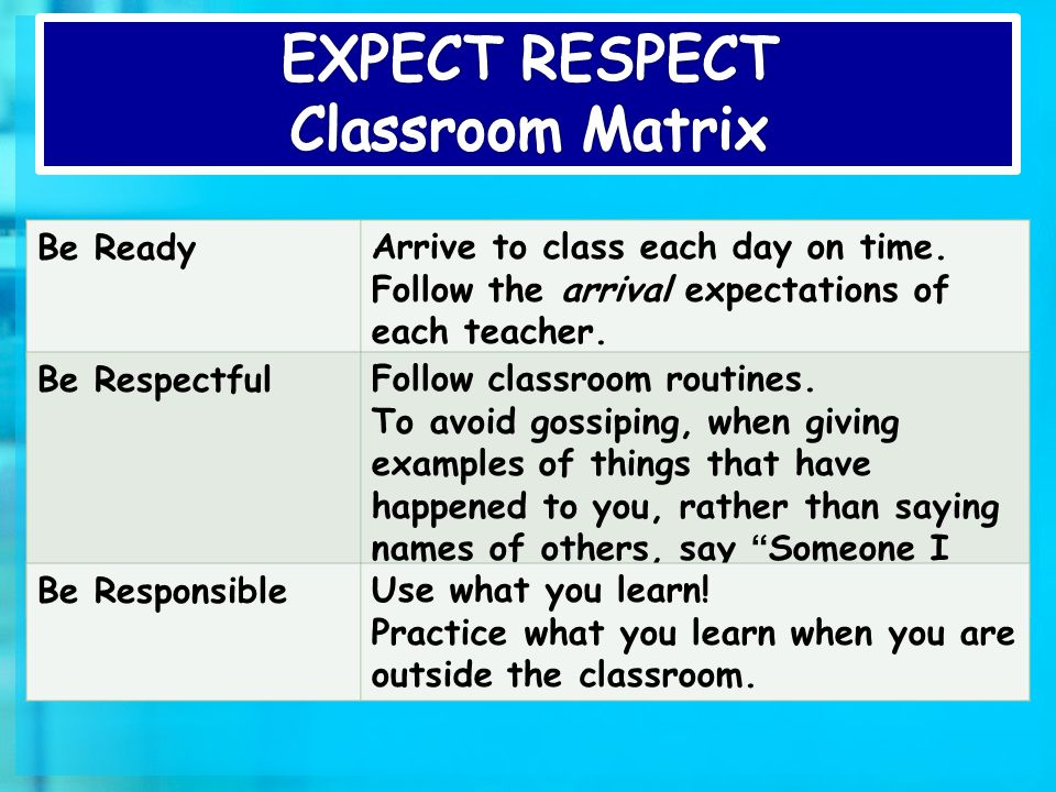 Be ReadyArrive to class each day on time. Follow the arrival expectations of each teacher.