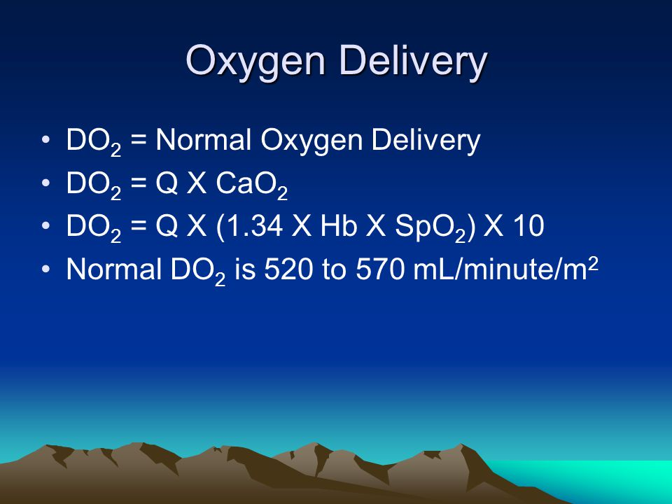 Oxygen Delivery DO 2 = Normal Oxygen Delivery DO 2 = Q X CaO 2 DO 2 = Q X (1.34 X Hb X SpO 2 ) X 10 Normal DO 2 is 520 to 570 mL/minute/m 2