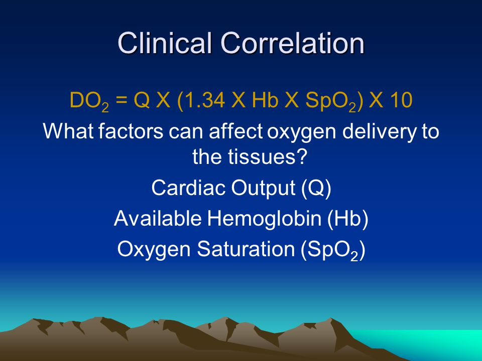 Clinical Correlation DO 2 = Q X (1.34 X Hb X SpO 2 ) X 10 What factors can affect oxygen delivery to the tissues.