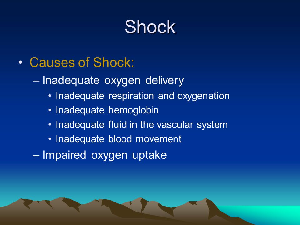 Shock Causes of Shock: –Inadequate oxygen delivery Inadequate respiration and oxygenation Inadequate hemoglobin Inadequate fluid in the vascular system Inadequate blood movement –Impaired oxygen uptake