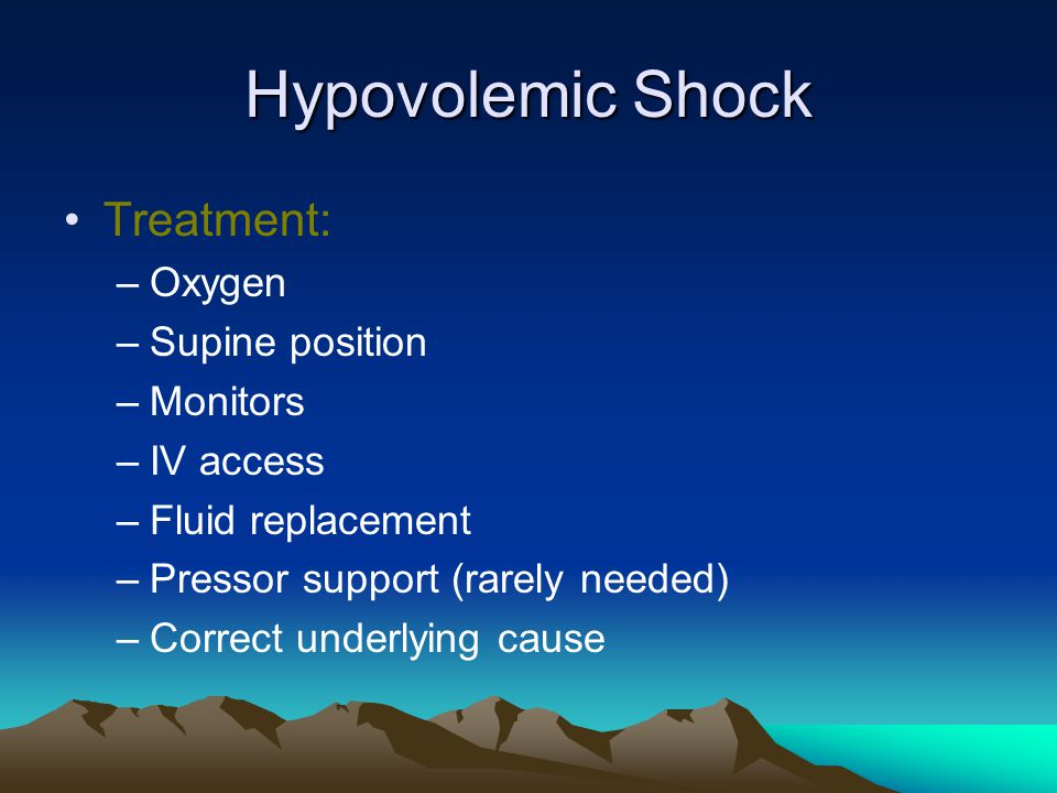 Hypovolemic Shock Treatment: –Oxygen –Supine position –Monitors –IV access –Fluid replacement –Pressor support (rarely needed) –Correct underlying cause