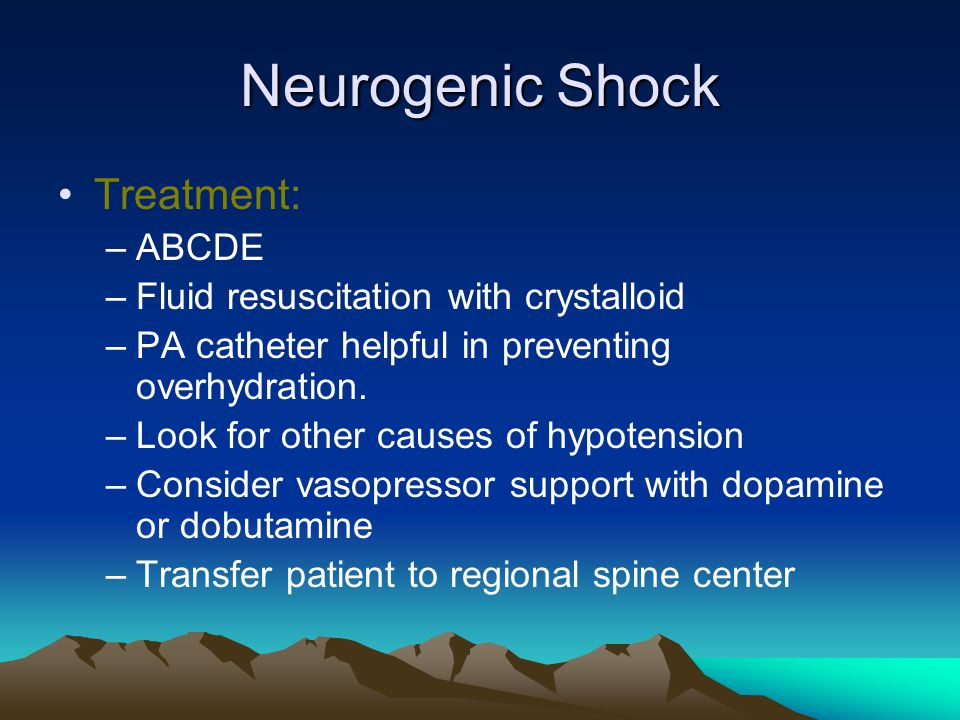 Neurogenic Shock Treatment: –ABCDE –Fluid resuscitation with crystalloid –PA catheter helpful in preventing overhydration.