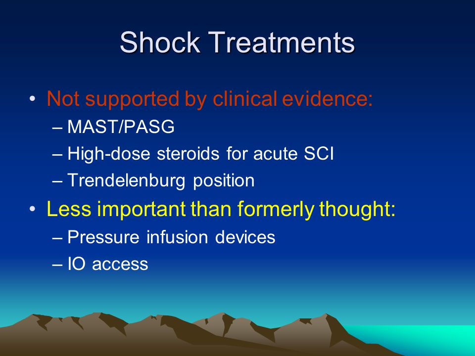 Shock Treatments Not supported by clinical evidence: –MAST/PASG –High-dose steroids for acute SCI –Trendelenburg position Less important than formerly thought: –Pressure infusion devices –IO access