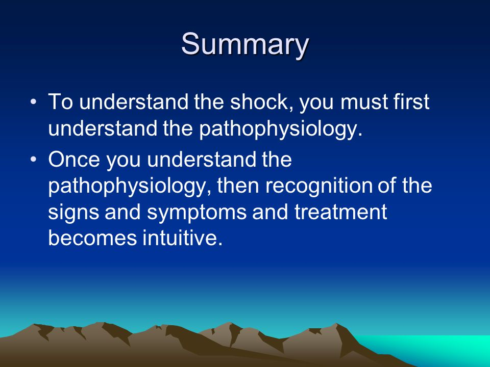 Summary To understand the shock, you must first understand the pathophysiology.