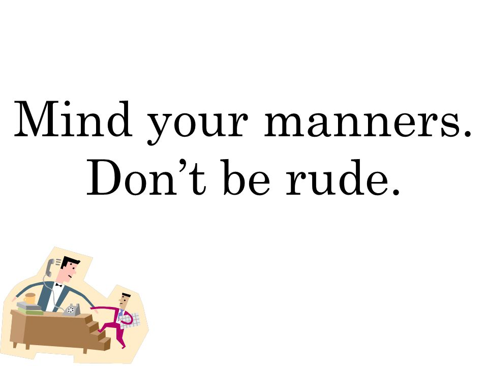 Mind your manners. Don't be rude.