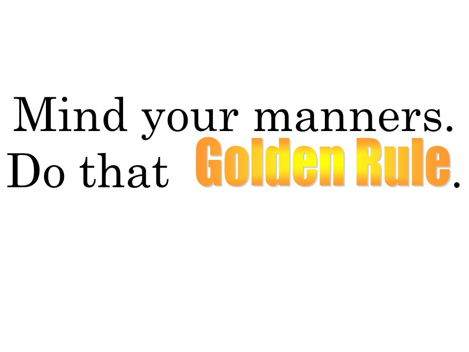 Mind your manners. Do that Golden Rule.