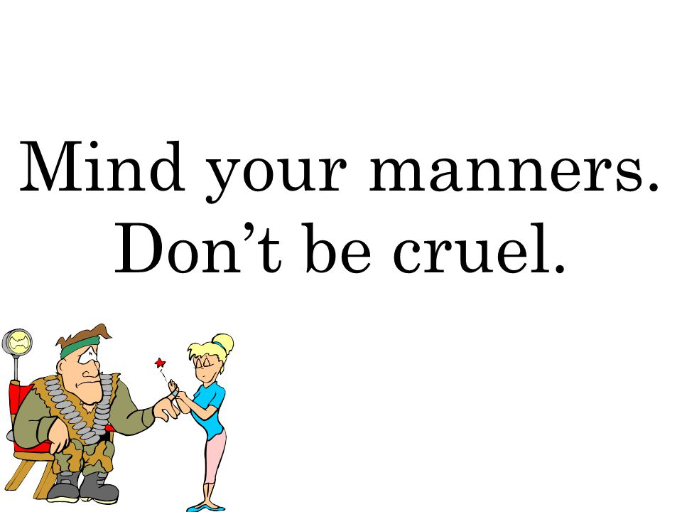 Mind your manners. Don't be cruel.