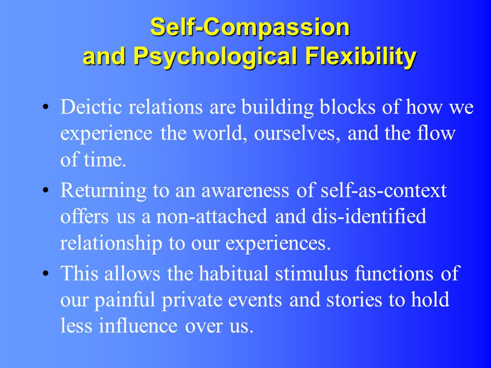 Self-Compassion and Psychological Flexibility Deictic relations are building blocks of how we experience the world, ourselves, and the flow of time. R
