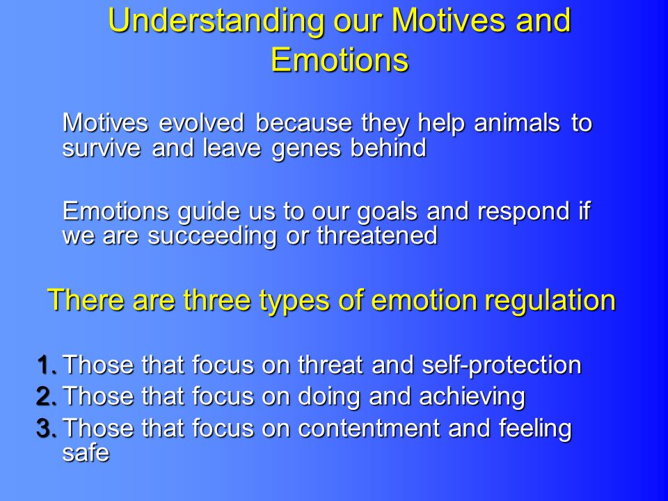 Understanding our Motives and Emotions Motives evolved because they help animals to survive and leave genes behind Emotions guide us to our goals and